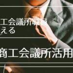 元商工会議所職員が教える商工会議所活用術